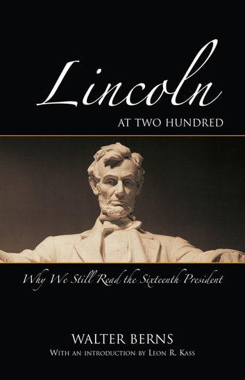 Lincoln at Two Hundred - Why We Still Read the Sixteenth President ebook by Walter Berns