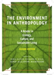 The Environment in Anthropology (Second Edition) - A Reader in Ecology, Culture, and Sustainable Living ebook by Nora Haenn,Allison Harnish,Richard Wilk