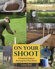 ON YOUR SHOOT - A PRACTICAL GUIDE TO RUNNING YOUR OWN SHOOT ebook by LIAM BELL