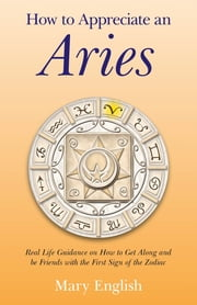 How to Appreciate an Aries - Real Life Guidance on How to Get Along and be Friends with the First Sign of the Zodiac ebook by Mary English