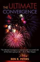 The Ultimate Convergence: An End Times Prophecy of the Greatest Shock and Awe Display Ever to Hit Planet Earth ebook by Ben Peters