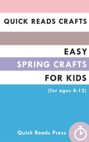 Quick Reads Crafts: Easy Spring Crafts for Kids (for ages 8-12) ebook by Quick Reads Press