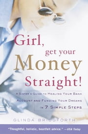 Girl, Get Your Money Straight - A Sister's Guide to Healing Your Bank Account and Funding Your Dreams in 7 Simple Steps ebook by Glinda Bridgforth