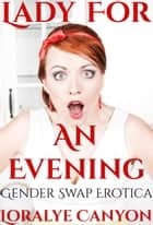 Lady for an Evening (feminization, gender swap) eBook by Loralye Canyon