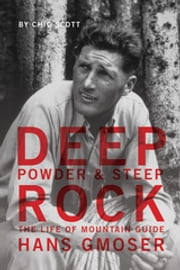 Deep Powder and Steep Rock - The Life of Mountain Guide Hans Gmoser ebook by Chic Scott