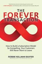 The Forever Transaction: How to Build a Subscription Model So Compelling, Your Customers Will Never Want to Leave - How to Build a Subscription Model So Compelling, Your Customers Will Never Want to Leave ebook by Robbie Kellman Baxter