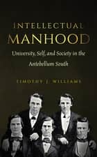 Intellectual Manhood - University, Self, and Society in the Antebellum South ebook by