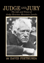 Judge and Jury - The Life and Times of Judge Kenesaw Mountain Landis ebook by David Pietrusza