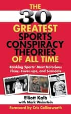 The 30 Greatest Sports Conspiracy Theories of All-Time ebook by Elliott Kalb,Mark Weinstein,Cris Collinsworth