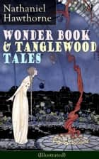 "Wonder Book & Tanglewood Tales - Greatest Stories from Greek Mythology for Children (Illustrated) - Captivating Stories of Epic Heroes and Heroines from the Renowned American Author of ""The Scarlet Letter"" and ""The House of Seven Gables"" ebook by Nathaniel Hawthorne"