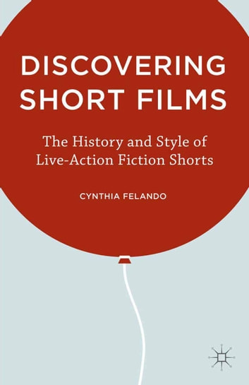 Discovering Short Films - The History and Style of Live-Action Fiction Shorts ebook by C. Felando