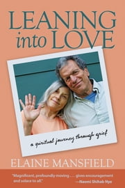 Leaning into Love - A Spiritual Journey through Grief ebook by Elaine Mansfield