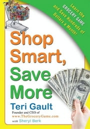 Shop Smart, Save More - Learn The Grocery Game and Save Hundreds of Dollars a Month ebook by Teri Gault,Sheryl Berk