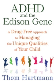ADHD and the Edison Gene - A Drug-Free Approach to Managing the Unique Qualities of Your Child ebook by Thom Hartmann