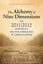 The Alchemy of Nine Dimensions: The 2011/2012 Prophecies and Nine Dimensions of Consciousness - The 2011/2012 Prophecies and Nine Dimensions of Consciousness ebook by Barbara Hand Clow, Gerry Clow