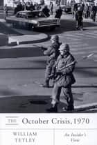 October Crisis, 1970: An Insider's View ebook by William Tetley