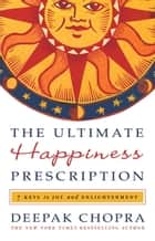 The Ultimate Happiness Prescription - 7 Keys to Joy and Enlightenment ebook by Deepak Chopra
