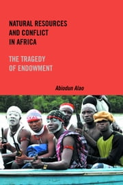 Natural Resources and Conflict in Africa - The Tragedy of Endowment ebook by Abiodun Alao
