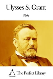 Works of Ulysses S. Grant ebook by Ulysses S. Grant