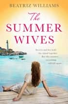 The Summer Wives: Epic page-turning romance perfect for the beach ebook by Beatriz Williams