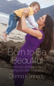 Born to Be Beautiful - How to Look and Feel Amazing During and After Pregnancy ebook by Donna Kennedy