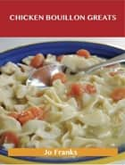 Chicken Bouillon Greats: Delicious Chicken Bouillon Recipes, The Top 77 Chicken Bouillon Recipes ebook by Jo Franks