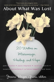 About What Was Lost - Twenty Writers on Miscarriage, Healing, and Hope ebook by Jessica Berger Gross