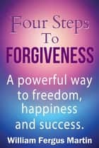 Four Steps to Forgiveness - A powerful way to freedom, happiness and success. ebook by William Fergus Martin