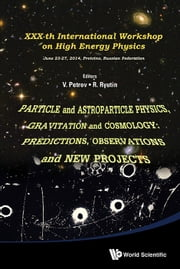 Particle and Astroparticle Physics, Gravitation and Cosmology: Predictions, Observations and New Projects - Proceedings of XXXth International Workshop on High Energy Physics ebook by Vladimir Alexeevich Petrov,Roman Anatolievich Ryutin