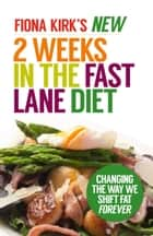 The New 2 Weeks in the Fast Lane Diet - Changing The Way We Shift Fat Forever! ebook by Fiona Kirk