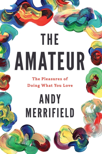 The Amateur - The Pleasures of Doing What You Love ebook by Andy Merrifield