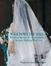 Walk Down the Aisle: Wedding Stories of 3 Generations of Women Walking With God ebook by Paula Ann Groetzinger Reid