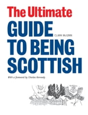 The Ultimate Guide to Being Scottish - Put Your First Foot Forward ebook by McGinn, Clark
