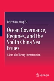 Ocean Governance, Regimes, and the South China Sea Issues - A One-dot Theory Interpretation ebook by Peter Kien-hong Yu