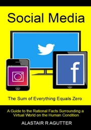 Social Media The Sum of Everything Equals Zero ebook by Alastair R Agutter
