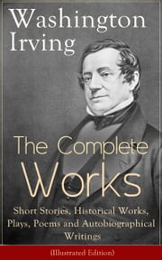 The Complete Works of Washington Irving: Short Stories, Historical Works, Plays, Poems and Autobiographical Writings (Illustrated Edition): The Entire Opus of the Prolific American Writer, Biographer and Historian, Including The Legend of Sleepy Holl ebook by Washington  Irving,Randolph  Caldecott