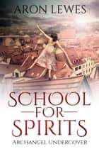 School For Spirits: Archangel Undercover - Spirit School, #5 ebook by Aron Lewes
