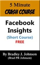 5 Minute Crash Course: Facebook Insights ebook by Bradley Johnson