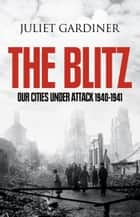 The Blitz: The British Under Attack ebook by Juliet Gardiner