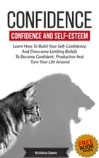 Confidence And Self-Esteem: How to Build Your Confidence And Overcome Limiting Beliefs ebook by Kristina Dawn