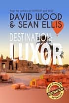 Destination: Luxor - A Dane Maddock Adventure ebook by David Wood, Sean Ellis