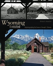 Wyoming Revisited - Rephotographing the Scenes of Joseph E. Stimson ebook by Michael A. Amundson