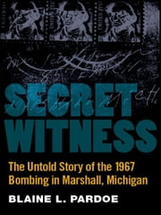 Secret Witness: The Untold Story of the 1967 Bombing in Marshall, Michigan ebook by Blaine Pardoe