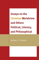 Essays on the Christian Worldview and Others Political, Literary, and Philosophical ebook by Andrew J. Schatkin