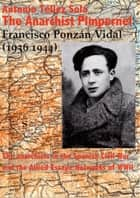 The Anarchist Pimpernel Francisco Ponzán Vidal (1936-1944). - The anarchists in the Spanish Civil War and the Allied Escape Networks of WWII ebook by Antonio Téllez