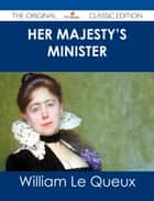 Her Majesty's Minister - The Original Classic Edition ebook by William Le Queux