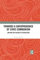 Towards A Jurisprudence of State Communism - Law and the Failure of Revolution ebook by Cosmin Cercel