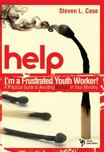 Help! I'm a Frustrated Youth Worker! - A Practical Guide to Avoiding Burnout in Your Ministry ebook by Steven L. Case