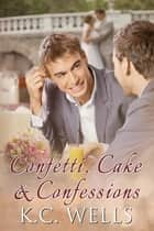Confetti, Cake & Confessions ebook by K.C. Wells