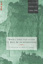 When I Find You Again, It Will Be in Mountains - The Selected Poems of Chia Tao ebook by Mike O'Connor